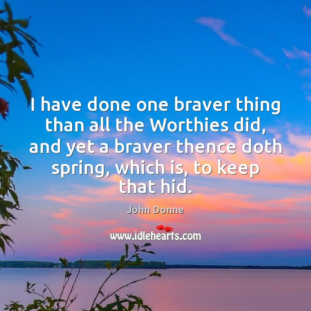 I have done one braver thing than all the Worthies did, and Spring Quotes Image