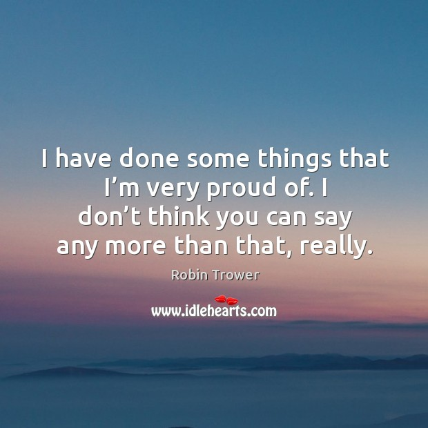 I have done some things that I'm very proud of. I don't think you can say any more than that, really. Robin Trower Picture Quote