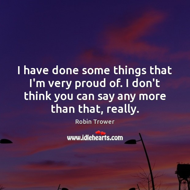 I have done some things that I'm very proud of. I don't Robin Trower Picture Quote