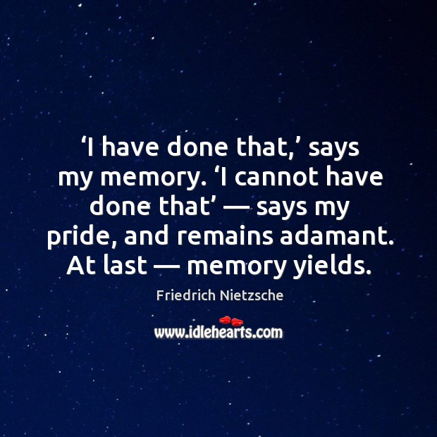 I have done that, says my memory. I cannot have done that — says my pride, and remains adamant. At last — memory yields. Image