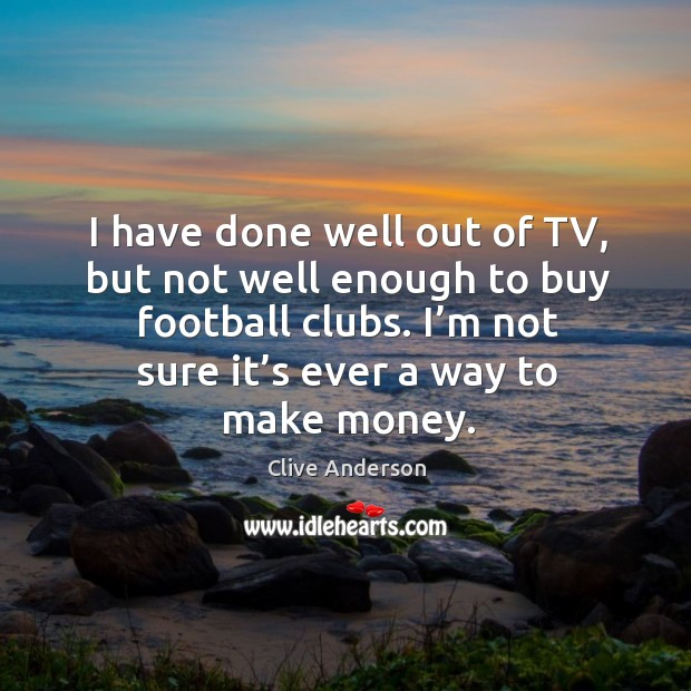 I have done well out of tv, but not well enough to buy football clubs. Image