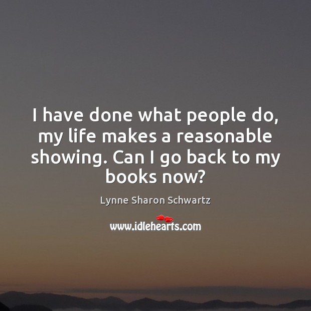 I have done what people do, my life makes a reasonable showing. Lynne Sharon Schwartz Picture Quote