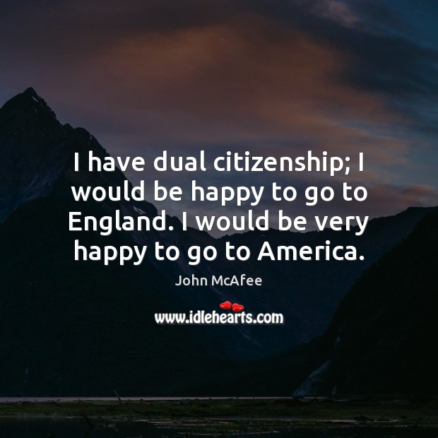 I have dual citizenship; I would be happy to go to England. John McAfee Picture Quote