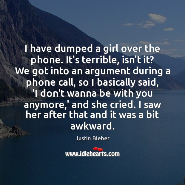 I have dumped a girl over the phone. It's terrible, isn't it? Justin Bieber Picture Quote