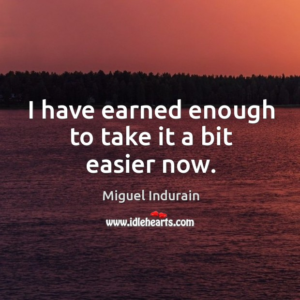 I have earned enough to take it a bit easier now. Miguel Indurain Picture Quote