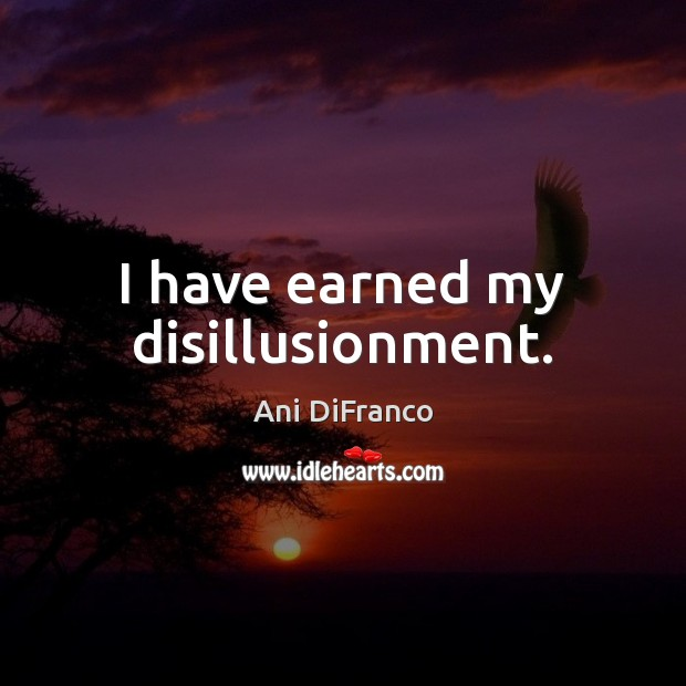 I have earned my disillusionment. Ani DiFranco Picture Quote
