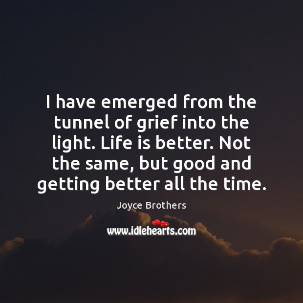 I have emerged from the tunnel of grief into the light. Life Joyce Brothers Picture Quote