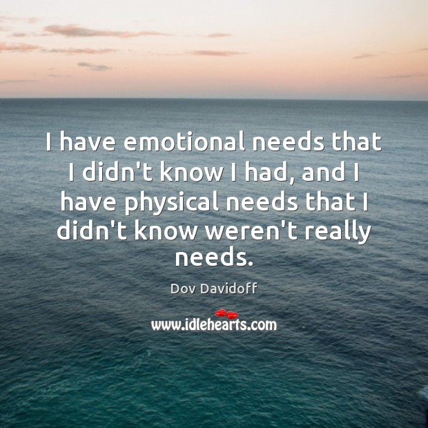 I have emotional needs that I didn't know I had, and I Dov Davidoff Picture Quote