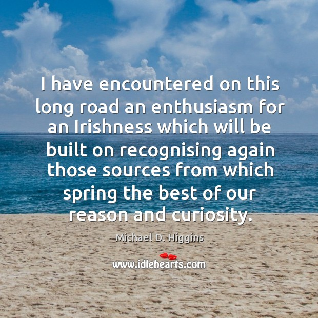 I have encountered on this long road an enthusiasm for an irishness which will be built Michael D. Higgins Picture Quote