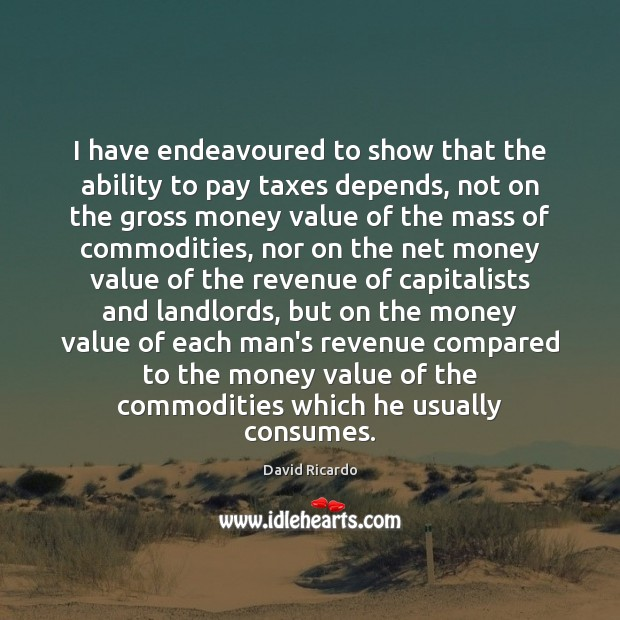 I have endeavoured to show that the ability to pay taxes depends, David Ricardo Picture Quote