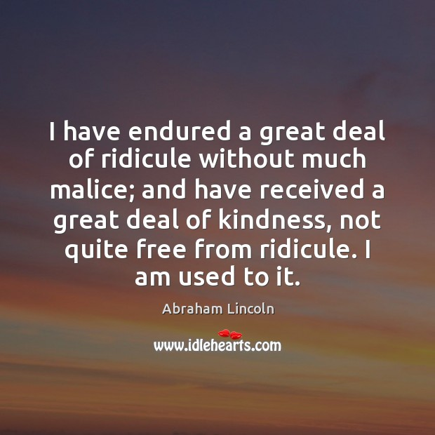 Image, I have endured a great deal of ridicule without much malice; and