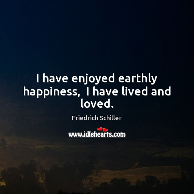Image, I have enjoyed earthly happiness,  I have lived and loved.
