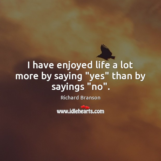 """I have enjoyed life a lot more by saying """"yes"""" than by sayings """"no"""". Image"""