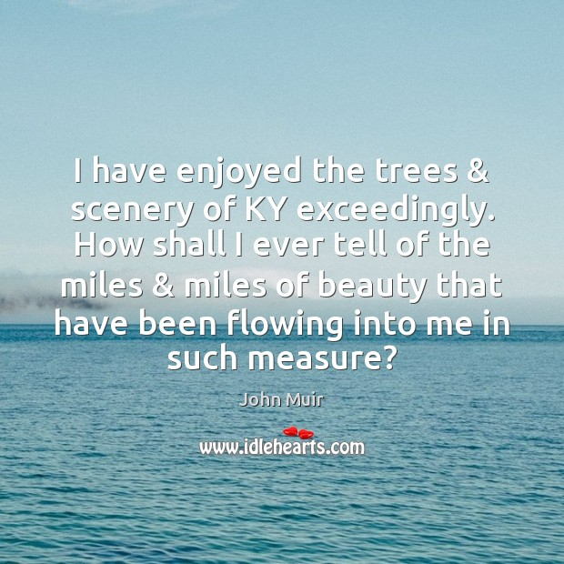 I have enjoyed the trees & scenery of KY exceedingly. How shall I John Muir Picture Quote
