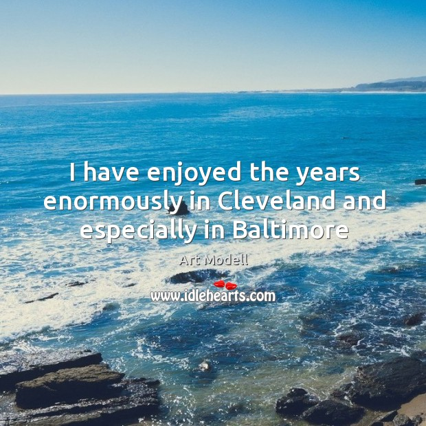 Image, I have enjoyed the years enormously in Cleveland and especially in Baltimore