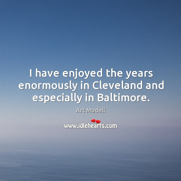 Image, I have enjoyed the years enormously in cleveland and especially in baltimore.