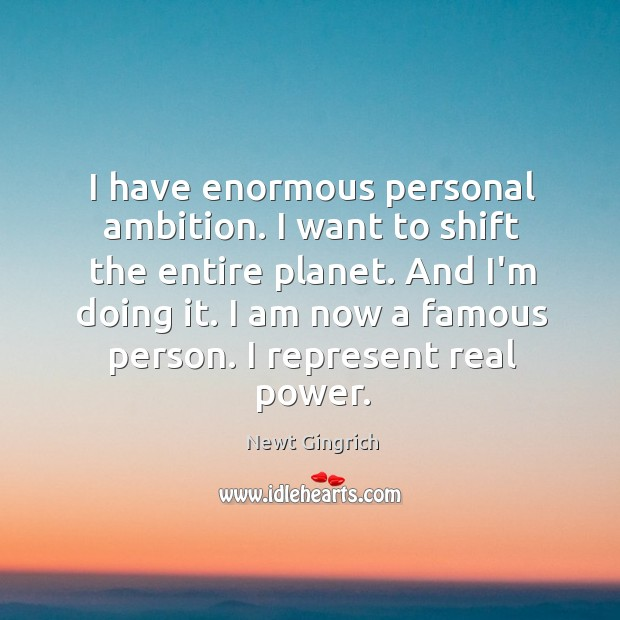 I have enormous personal ambition. I want to shift the entire planet. Image
