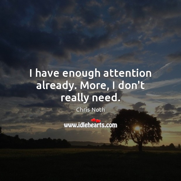 I have enough attention already. More, I don't really need. Image