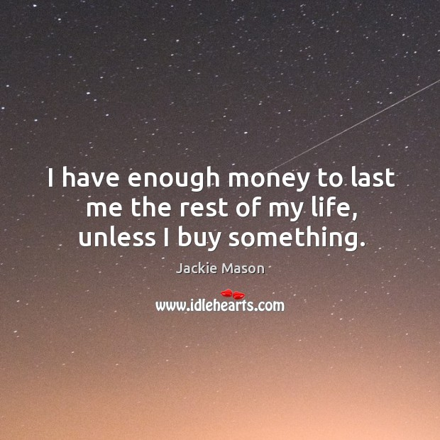 Image, I have enough money to last me the rest of my life, unless I buy something.