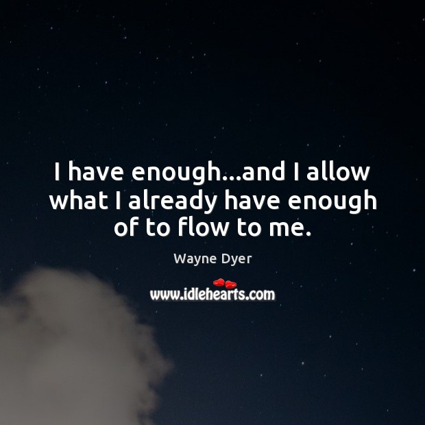 I have enough…and I allow what I already have enough of to flow to me. Image