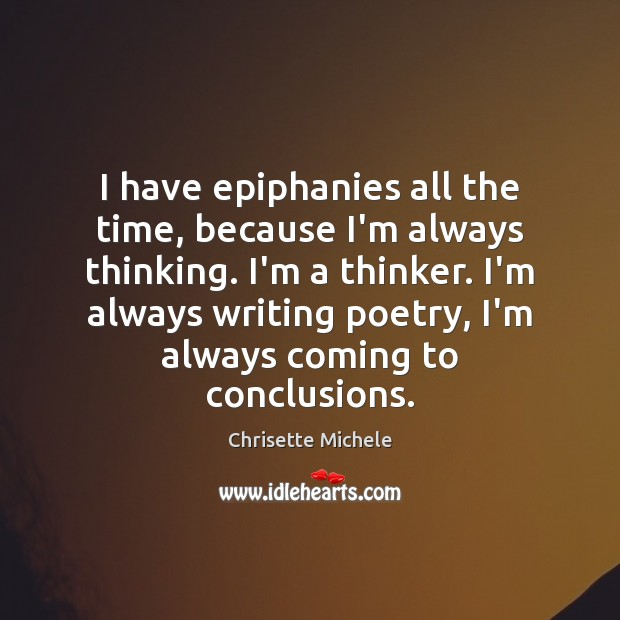 I have epiphanies all the time, because I'm always thinking. I'm a Image