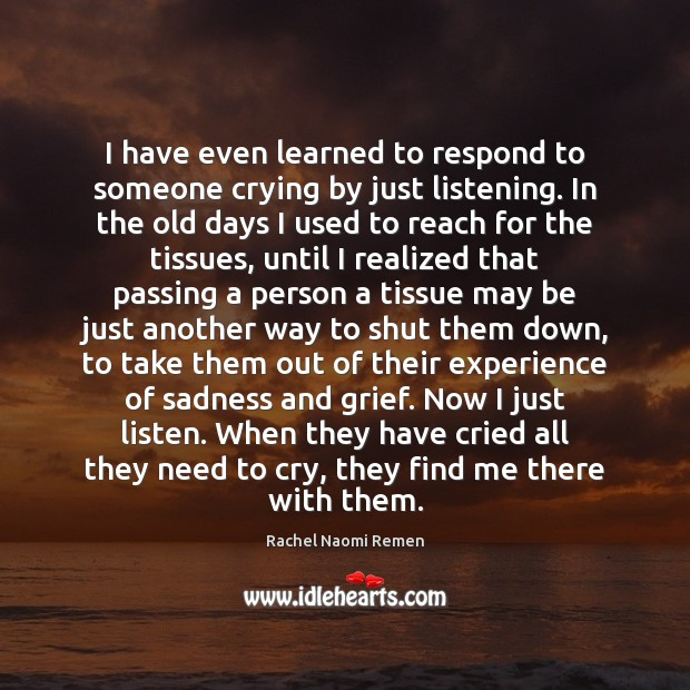I have even learned to respond to someone crying by just listening. Rachel Naomi Remen Picture Quote