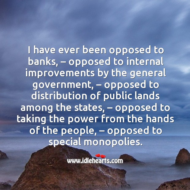I have ever been opposed to banks, – opposed to internal improvements by the general government Image