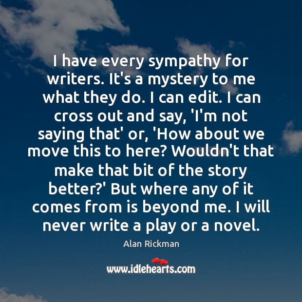 I have every sympathy for writers. It's a mystery to me what Alan Rickman Picture Quote