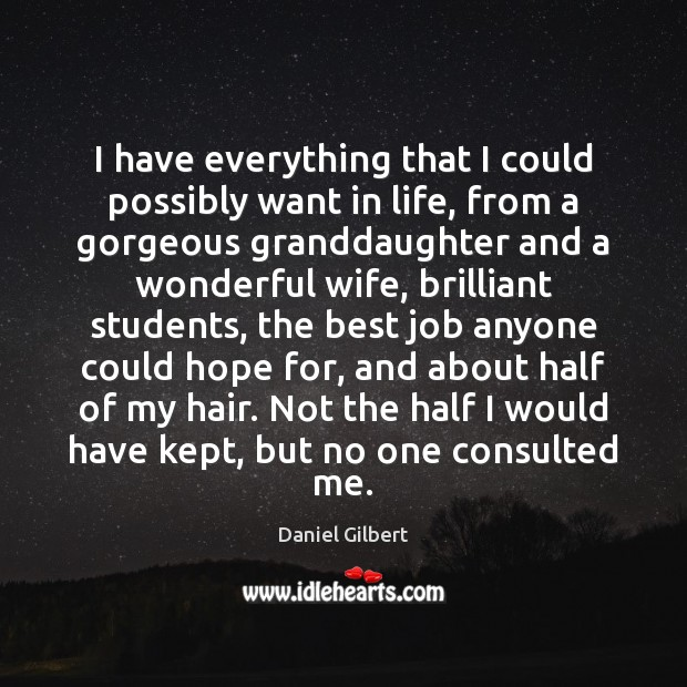 I have everything that I could possibly want in life, from a Daniel Gilbert Picture Quote