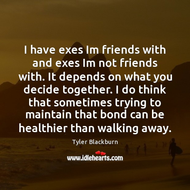 I have exes Im friends with and exes Im not friends with. Tyler Blackburn Picture Quote
