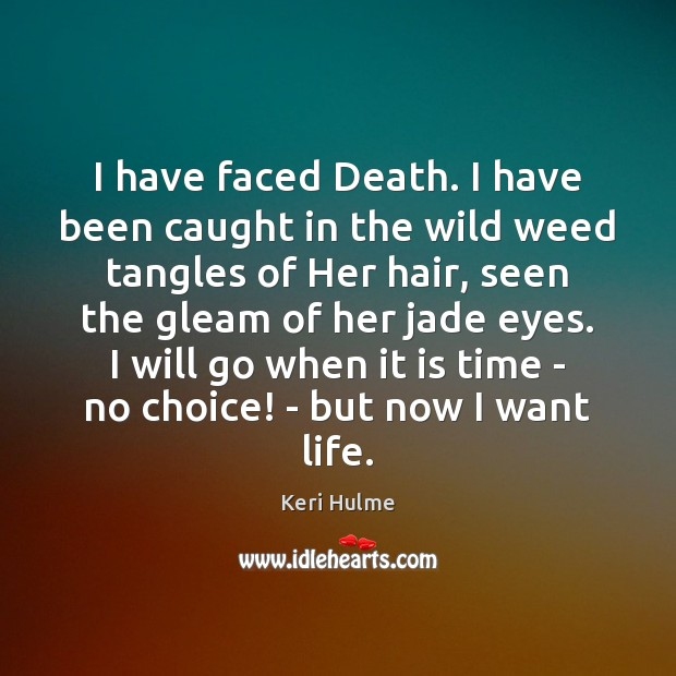 I have faced Death. I have been caught in the wild weed Image