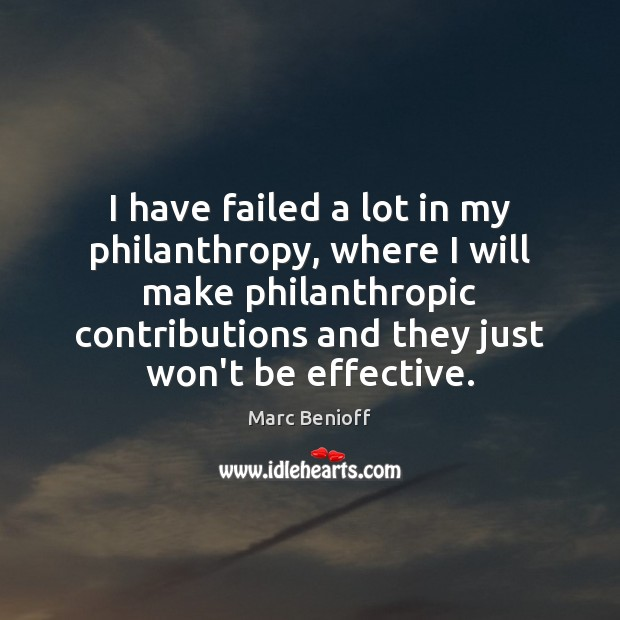 I have failed a lot in my philanthropy, where I will make Marc Benioff Picture Quote