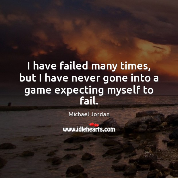 I have failed many times, but I have never gone into a game expecting myself to fail. Michael Jordan Picture Quote
