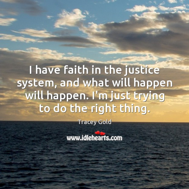 I have faith in the justice system, and what will happen will Tracey Gold Picture Quote