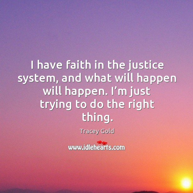 I have faith in the justice system, and what will happen will happen. I'm just trying to do the right thing. Tracey Gold Picture Quote