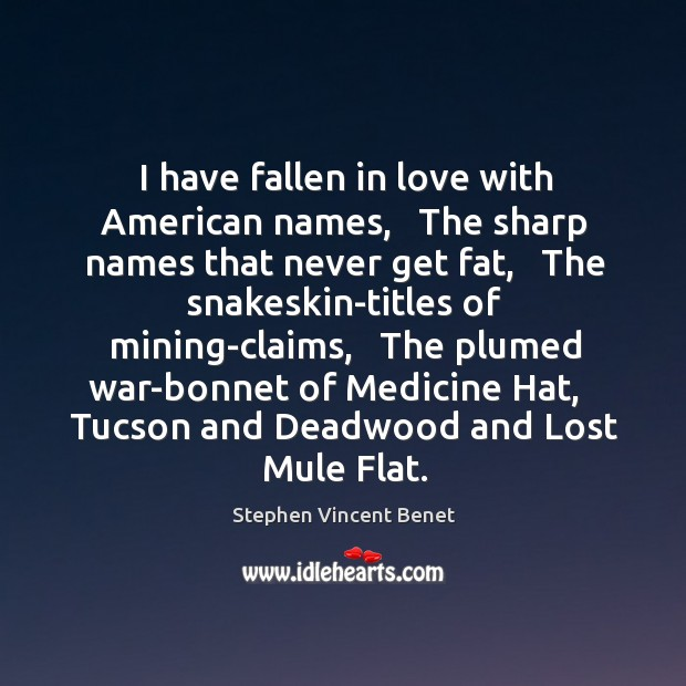 I have fallen in love with American names,   The sharp names that Stephen Vincent Benet Picture Quote