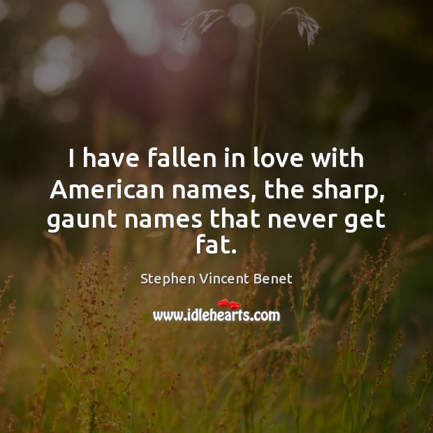 I have fallen in love with American names, the sharp, gaunt names that never get fat. Stephen Vincent Benet Picture Quote