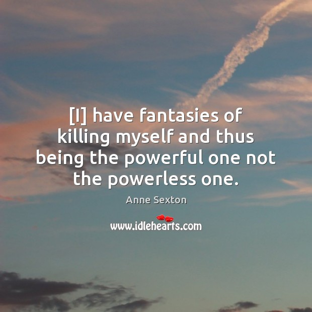 [I] have fantasies of killing myself and thus being the powerful one Anne Sexton Picture Quote