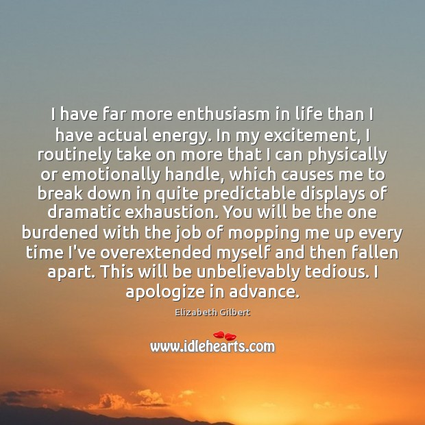 I have far more enthusiasm in life than I have actual energy. Elizabeth Gilbert Picture Quote