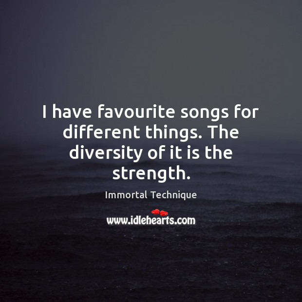 I have favourite songs for different things. The diversity of it is the strength. Image