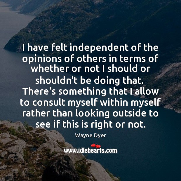 I have felt independent of the opinions of others in terms of Wayne Dyer Picture Quote