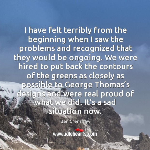 I have felt terribly from the beginning when I saw the problems and recognized that they would be ongoing. Ben Crenshaw Picture Quote