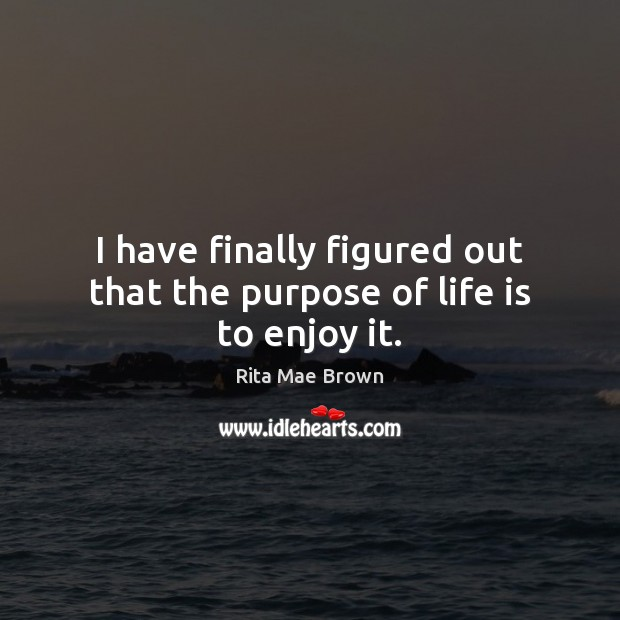 I have finally figured out that the purpose of life is to enjoy it. Rita Mae Brown Picture Quote