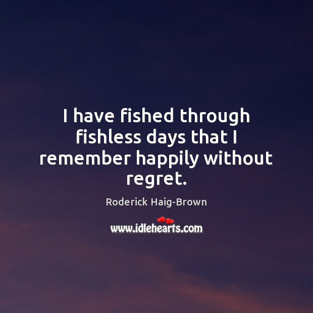 Image, I have fished through fishless days that I remember happily without regret.