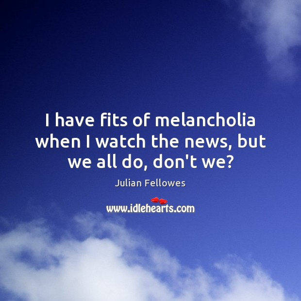 I have fits of melancholia when I watch the news, but we all do, don't we? Julian Fellowes Picture Quote