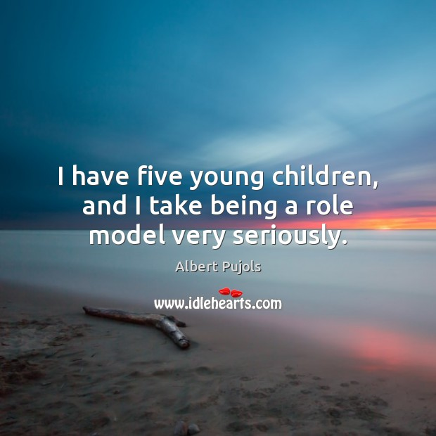 I have five young children, and I take being a role model very seriously. Albert Pujols Picture Quote