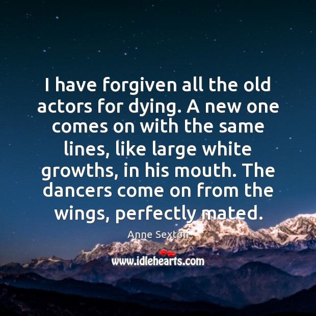 I have forgiven all the old actors for dying. A new one Anne Sexton Picture Quote