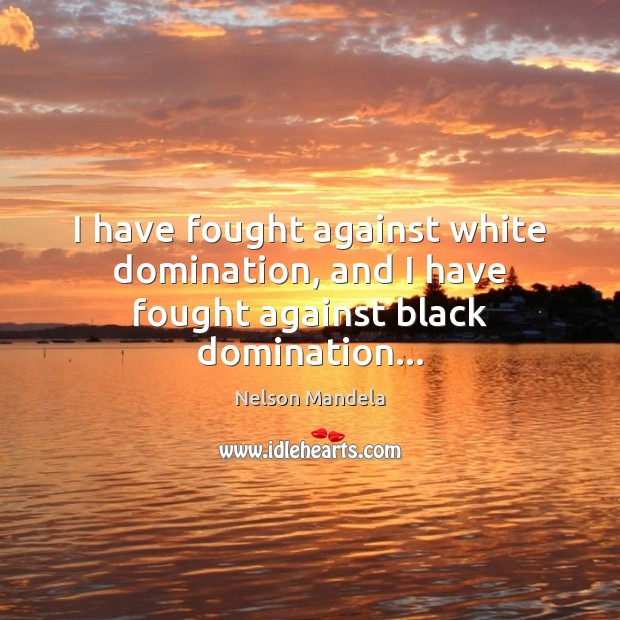 I have fought against white domination, and I have fought against black domination… Image