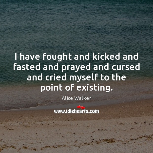 I have fought and kicked and fasted and prayed and cursed and Image