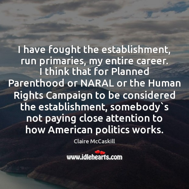 Image, I have fought the establishment, run primaries, my entire career. I think